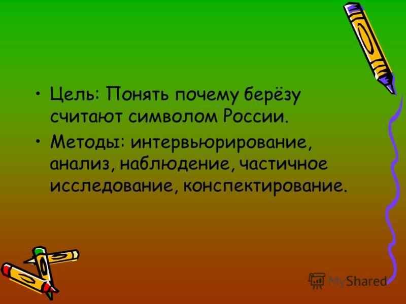Цель: Понять почему берёзу считают символом России. Методы: интервьюрирование, анализ, наблюдение, частичное исследование, конспектирование.