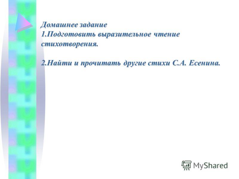 Домашнее задание 1.Подготовить выразительное чтение стихотворения. 2.Найти и прочитать другие стихи С.А. Есенина.