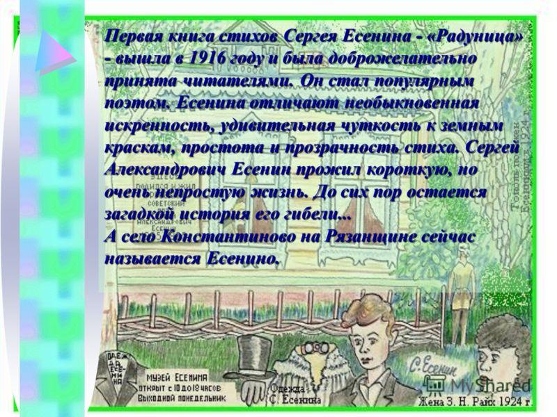 Первая книга стихов Сергея Есенина - «Радуница» - вышла в 1916 году и была доброжелательно принята читателями. Он стал популярным поэтом. Есенина отличают необыкновенная искренность, удивительная чуткость к земным краскам, простота и прозрачность сти