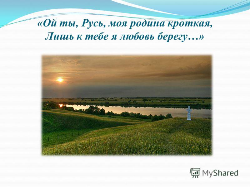 «Ой ты, Русь, моя родина кроткая, Лишь к тебе я любовь берегу…»