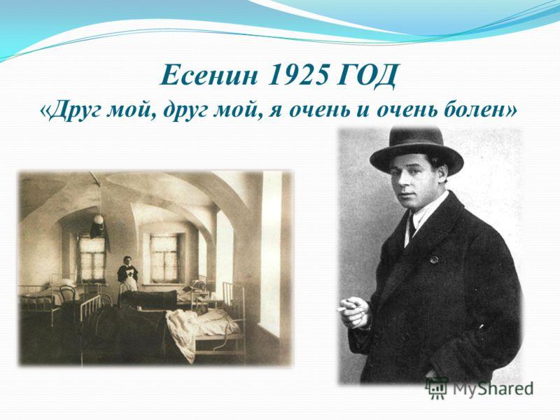 Есенин 1925 ГОД «Друг мой, друг мой, я очень и очень болен»