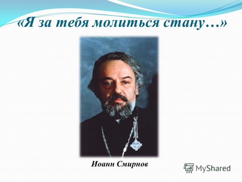 «Я за тебя молиться стану…» Иоанн Смирнов