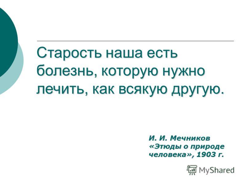 Старость наша есть болезнь, которую нужно лечить, как всякую другую. И. И. Мечников «Этюды о природе человека», 1903 г.