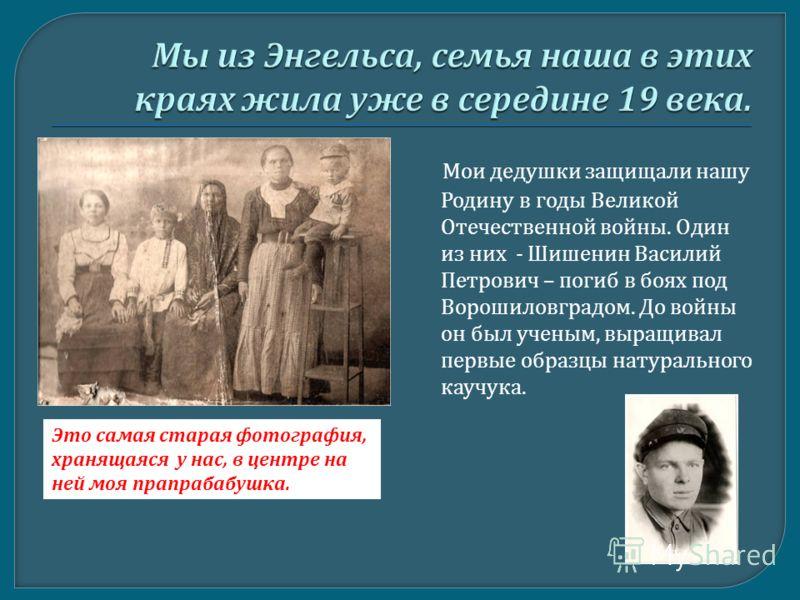 Мои дедушки защищали нашу Родину в годы Великой Отечественной войны. Один из них - Шишенин Василий Петрович – погиб в боях под Ворошиловградом. До войны он был ученым, выращивал первые образцы натурального каучука. Это самая старая фотография, хранящ