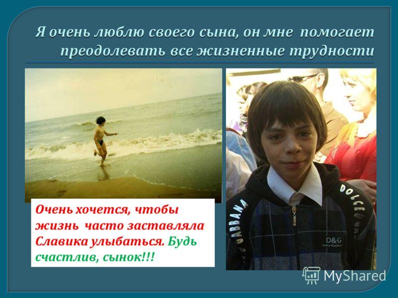 Очень хочется, чтобы жизнь часто заставляла Славика улыбаться. Будь счастлив, сынок !!!