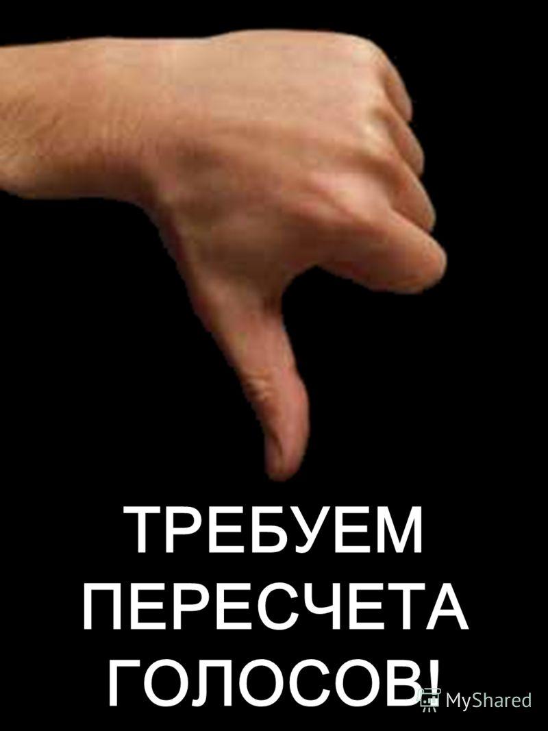 ТРЕБУЕМ ПЕРЕСЧЕТА ГОЛОСОВ!