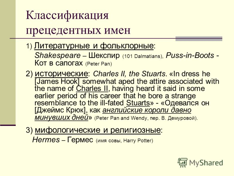 Классификация прецедентных имен 1) Литературные и фольклорные : Shakespeare – Шекспир (101 Dalmatians), Puss-in-Boots - Кот в сапогах (Peter Pan) 2) исторические : Charles II, the Stuarts. «In dress he [James Hook] somewhat aped the attire associated