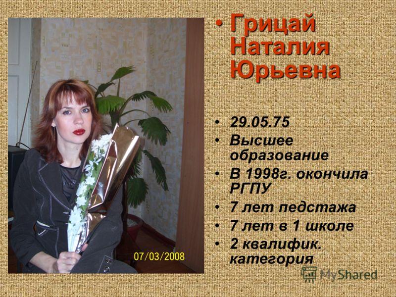 Грицай Наталия ЮрьевнаГрицай Наталия Юрьевна 29.05.75 Высшее образование В 1998г. окончила РГПУ 7 лет педстажа 7 лет в 1 школе 2 квалифик. категория