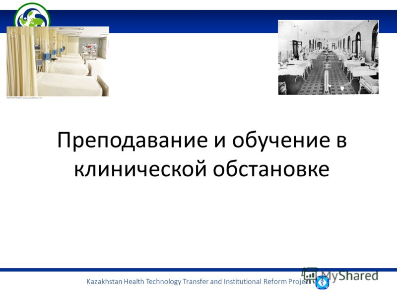 Kazakhstan Health Technology Transfer and Institutional Reform Project Преподавание и обучение в клинической обстановке