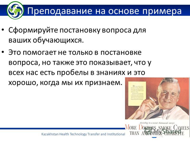 Kazakhstan Health Technology Transfer and Institutional Reform Project Преподавание на основе примера Сформируйте постановку вопроса для ваших обучающихся. Это помогает не только в постановке вопроса, но также это показывает, что у всех нас есть проб