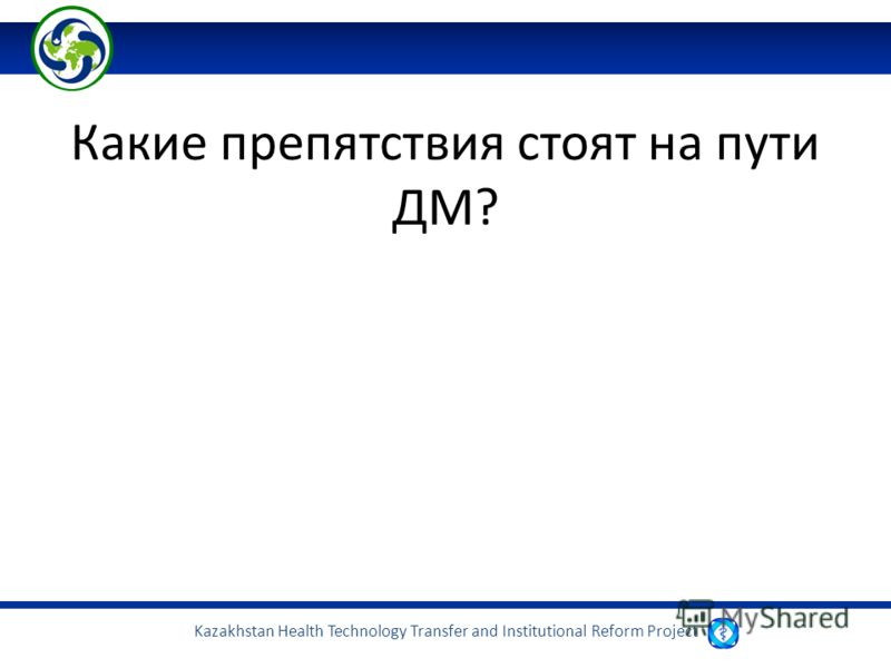 Kazakhstan Health Technology Transfer and Institutional Reform Project Какие препятствия стоят на пути ДМ?