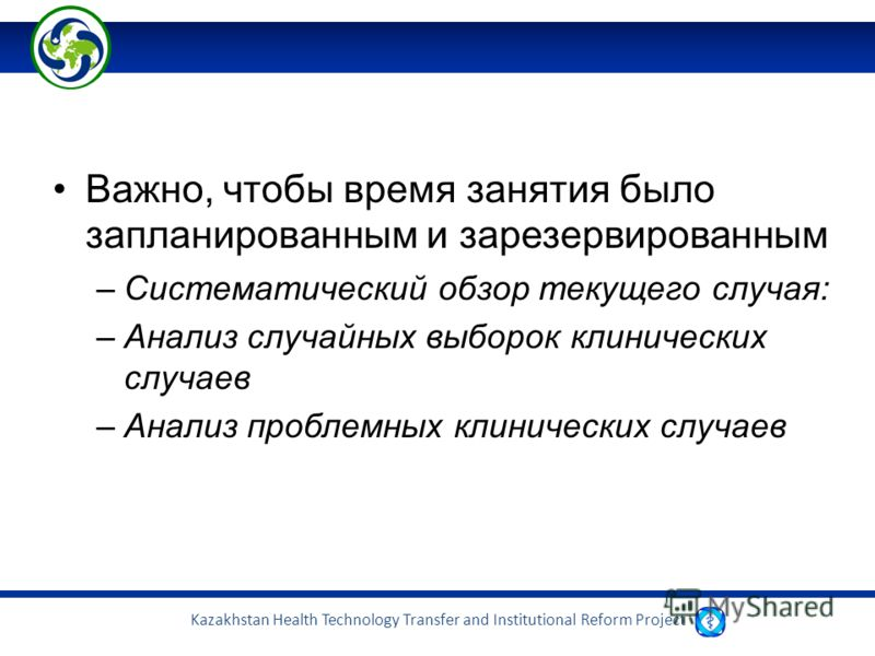 Kazakhstan Health Technology Transfer and Institutional Reform Project Важно, чтобы время занятия было запланированным и зарезервированным –Систематический обзор текущего случая: –Анализ случайных выборок клинических случаев –Анализ проблемных клинич