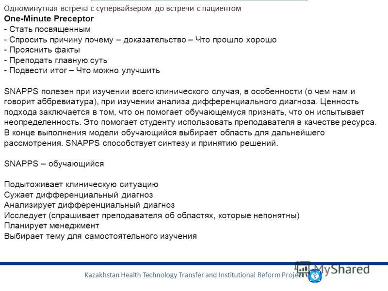 Kazakhstan Health Technology Transfer and Institutional Reform Project. Одноминутная встреча с супервайзером до встречи с пациентом One-Minute Preceptor - Стать посвященным - Спросить причину почему – доказательство – Что прошло хорошо - Прояснить фа