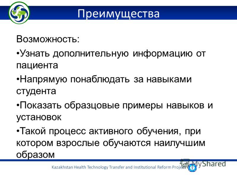 Kazakhstan Health Technology Transfer and Institutional Reform Project Преимущества Возможность: Узнать дополнительную информацию от пациента Напрямую понаблюдать за навыками студента Показать образцовые примеры навыков и установок Такой процесс акти