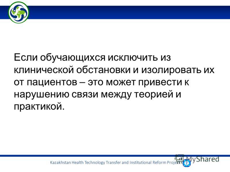Kazakhstan Health Technology Transfer and Institutional Reform Project Если обучающихся исключить из клинической обстановки и изолировать их от пациентов – это может привести к нарушению связи между теорией и практикой.