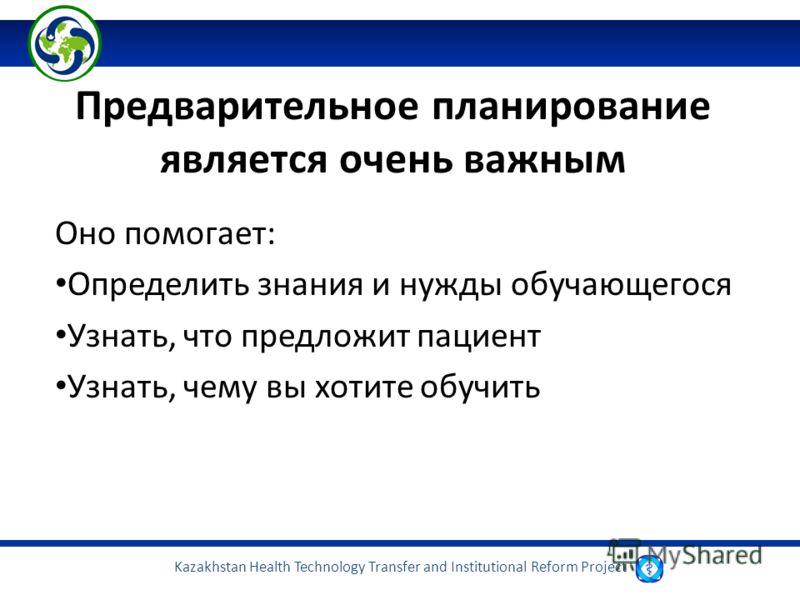Kazakhstan Health Technology Transfer and Institutional Reform Project Предварительное планирование является очень важным Оно помогает: Определить знания и нужды обучающегося Узнать, что предложит пациент Узнать, чему вы хотите обучить
