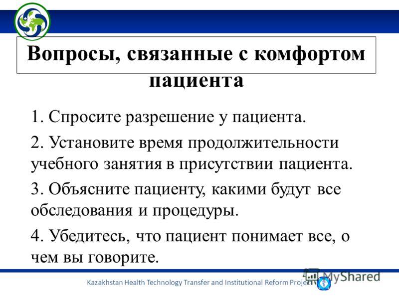 Kazakhstan Health Technology Transfer and Institutional Reform Project Вопросы, связанные с комфортом пациента 1. Спросите разрешение у пациента. 2. Установите время продолжительности учебного занятия в присутствии пациента. 3. Объясните пациенту, ка