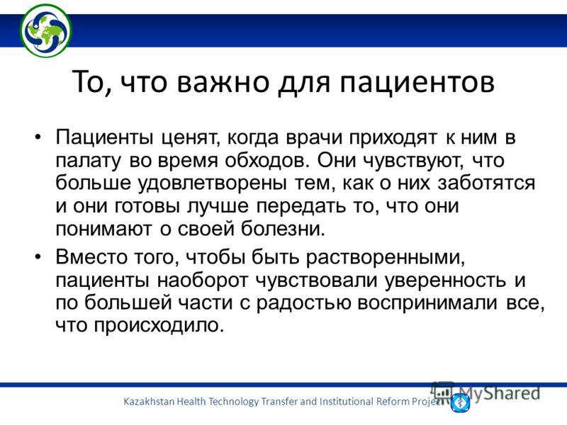 Kazakhstan Health Technology Transfer and Institutional Reform Project То, что важно для пациентов Пациенты ценят, когда врачи приходят к ним в палату во время обходов. Они чувствуют, что больше удовлетворены тем, как о них заботятся и они готовы луч