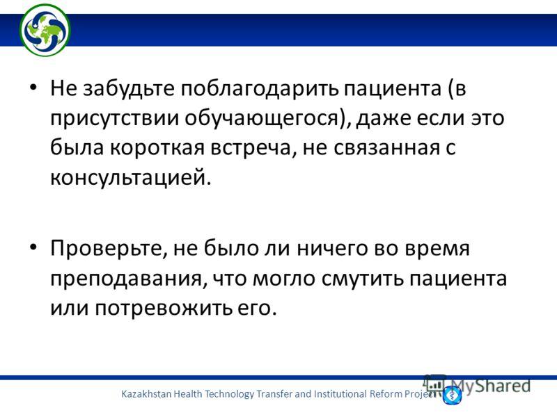 Kazakhstan Health Technology Transfer and Institutional Reform Project Не забудьте поблагодарить пациента (в присутствии обучающегося), даже если это была короткая встреча, не связанная с консультацией. Проверьте, не было ли ничего во время преподава