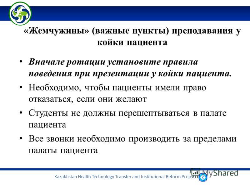 Kazakhstan Health Technology Transfer and Institutional Reform Project «Жемчужины» (важные пункты) преподавания у койки пациента Вначале ротации установите правила поведения при презентации у койки пациента. Необходимо, чтобы пациенты имели право отк