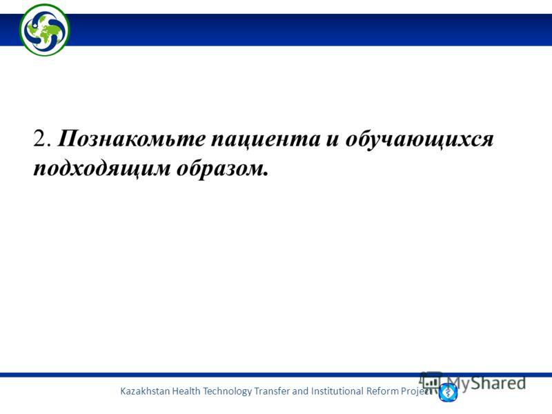 Kazakhstan Health Technology Transfer and Institutional Reform Project 2. Познакомьте пациента и обучающихся подходящим образом.
