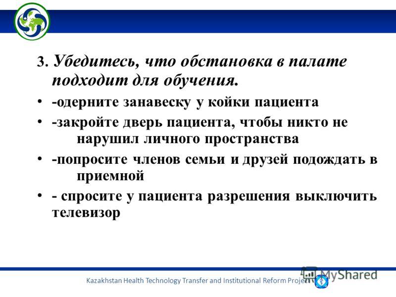 Kazakhstan Health Technology Transfer and Institutional Reform Project 3. Убедитесь, что обстановка в палате подходит для обучения. -одерните занавеску у койки пациента -закройте дверь пациента, чтобы никто не нарушил личного пространства -попросите