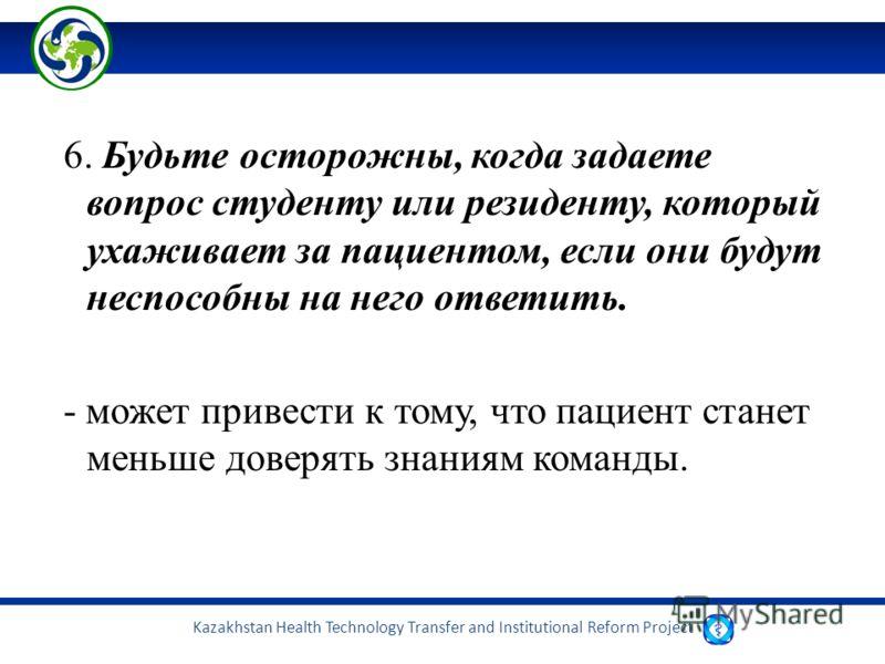 Kazakhstan Health Technology Transfer and Institutional Reform Project 6. Будьте осторожны, когда задаете вопрос студенту или резиденту, который ухаживает за пациентом, если они будут неспособны на него ответить. - может привести к тому, что пациент