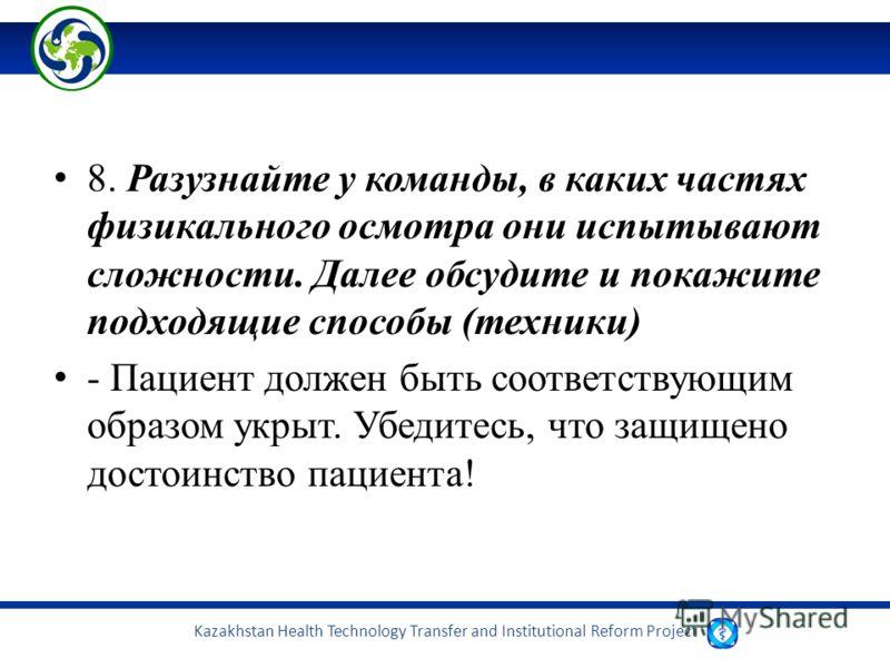 Kazakhstan Health Technology Transfer and Institutional Reform Project 8. Разузнайте у команды, в каких частях физикального осмотра они испытывают сложности. Далее обсудите и покажите подходящие способы (техники) - Пациент должен быть соответствующим