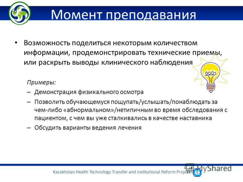 Kazakhstan Health Technology Transfer and Institutional Reform Project Момент преподавания Возможность поделиться некоторым количеством информации, продемонстрировать технические приемы, или раскрыть выводы клинического наблюдения Примеры: – Демонстр