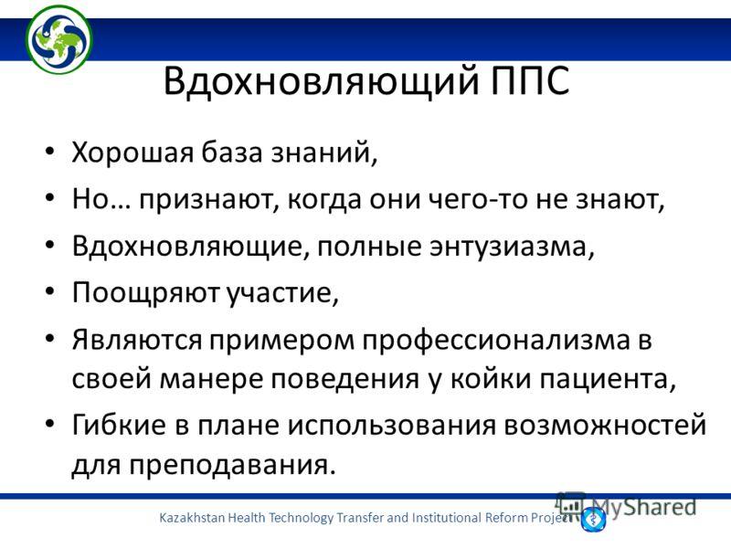 Kazakhstan Health Technology Transfer and Institutional Reform Project Вдохновляющий ППС Хорошая база знаний, Но… признают, когда они чего-то не знают, Вдохновляющие, полные энтузиазма, Поощряют участие, Являются примером профессионализма в своей ман
