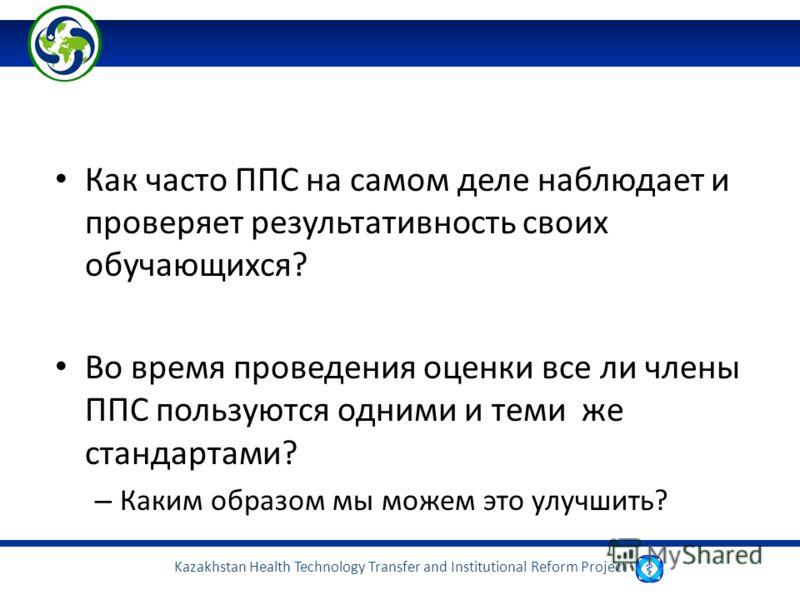Kazakhstan Health Technology Transfer and Institutional Reform Project Как часто ППС на самом деле наблюдает и проверяет результативность своих обучающихся? Во время проведения оценки все ли члены ППС пользуются одними и теми же стандартами? – Каким