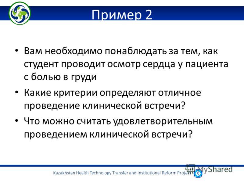 Kazakhstan Health Technology Transfer and Institutional Reform Project Пример 2 Вам необходимо понаблюдать за тем, как студент проводит осмотр сердца у пациента с болью в груди Какие критерии определяют отличное проведение клинической встречи? Что мо