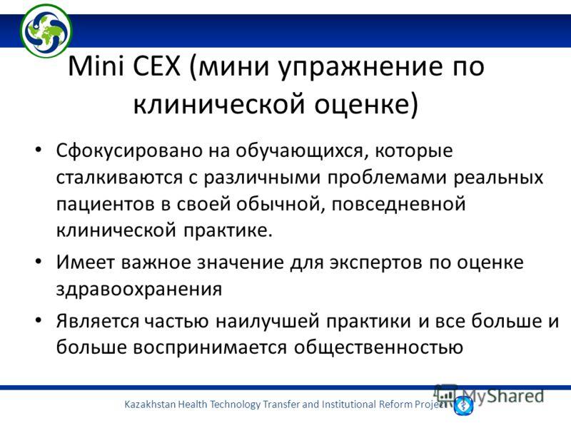 Kazakhstan Health Technology Transfer and Institutional Reform Project Mini CEX (мини упражнение по клинической оценке) Сфокусировано на обучающихся, которые сталкиваются с различными проблемами реальных пациентов в своей обычной, повседневной клинич