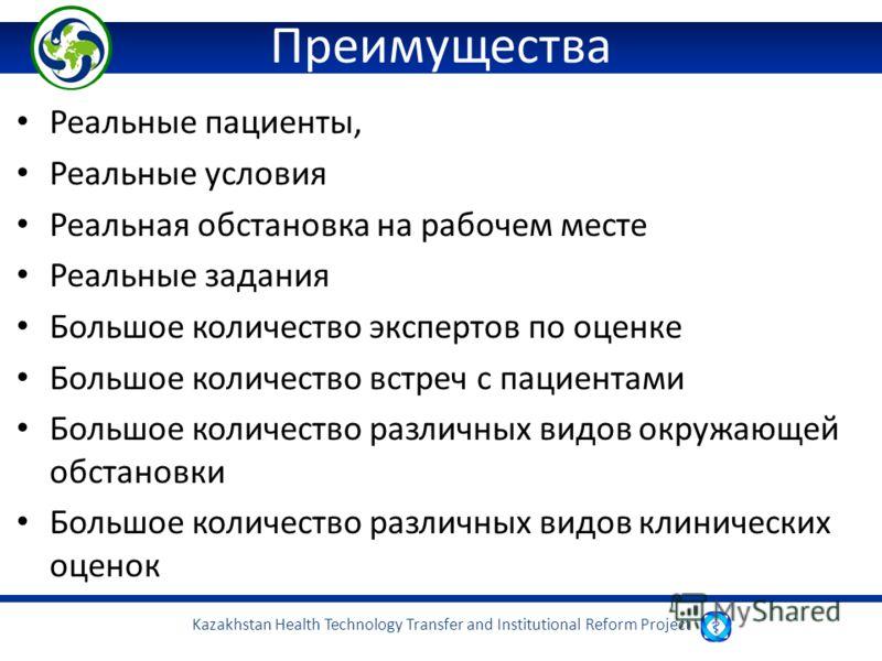 Kazakhstan Health Technology Transfer and Institutional Reform Project Преимущества Реальные пациенты, Реальные условия Реальная обстановка на рабочем месте Реальные задания Большое количество экспертов по оценке Большое количество встреч с пациентам