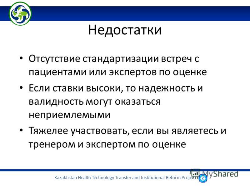 Kazakhstan Health Technology Transfer and Institutional Reform Project Недостатки Отсутствие стандартизации встреч с пациентами или экспертов по оценке Если ставки высоки, то надежность и валидность могут оказаться неприемлемыми Тяжелее участвовать,