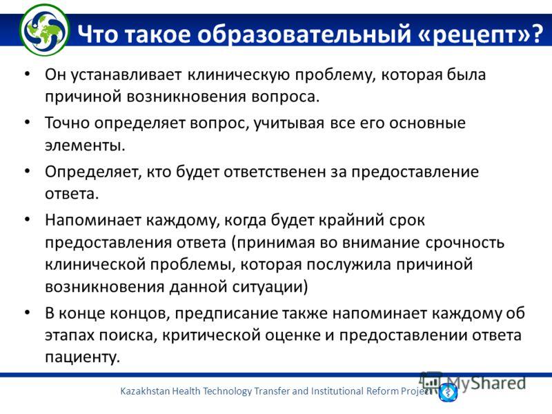 Kazakhstan Health Technology Transfer and Institutional Reform Project Что такое образовательный «рецепт»? Он устанавливает клиническую проблему, которая была причиной возникновения вопроса. Точно определяет вопрос, учитывая все его основные элементы