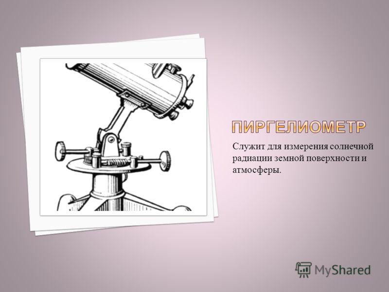 Служит для измерения солнечной радиации земной поверхности и атмосферы.