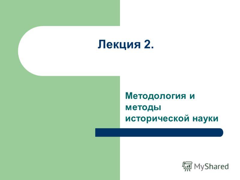 Лекция 2. Методология и методы исторической науки