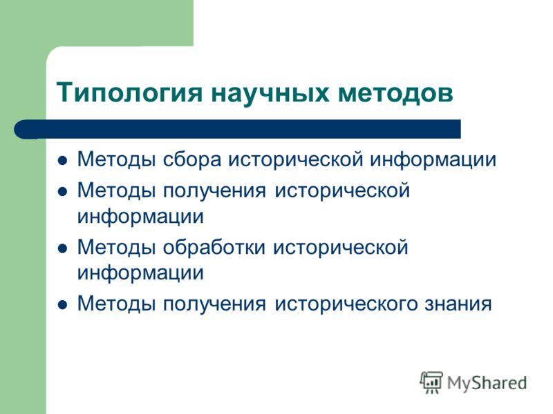 Типология научных методов Методы сбора исторической информации Методы получения исторической информации Методы обработки исторической информации Методы получения исторического знания