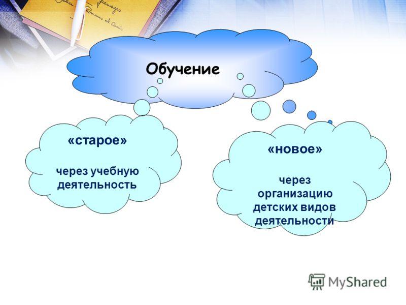 Обучение «старое» через учебную деятельность «новое» через организацию детских видов деятельности