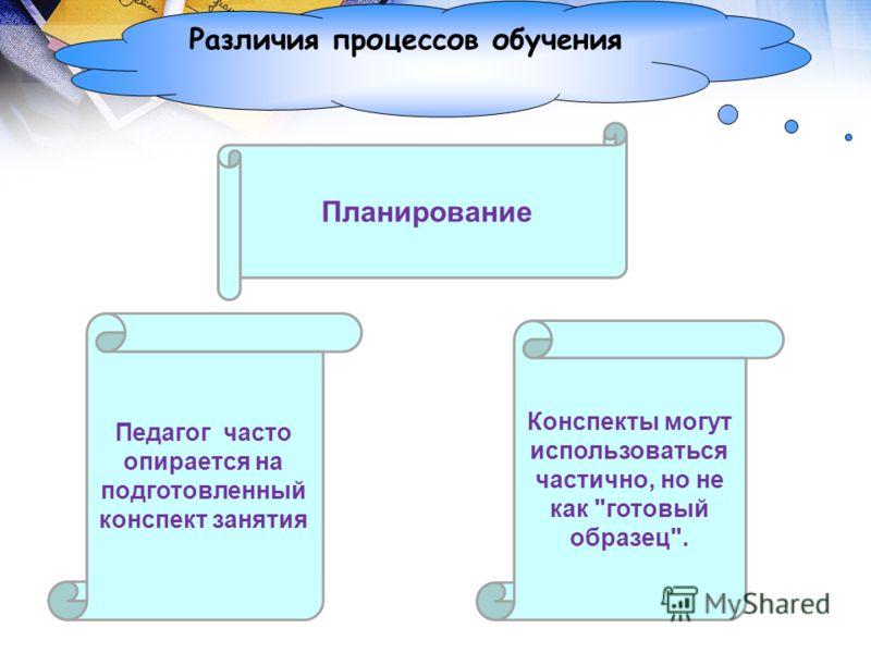Различия процессов обучения Планирование Педагог часто опирается на подготовленный конспект занятия Конспекты могут использоваться частично, но не как готовый образец.