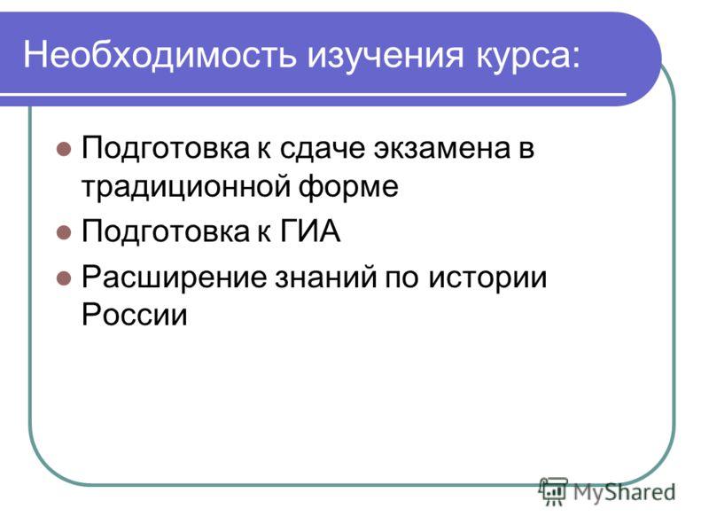 Необходимость изучения курса: Подготовка к сдаче экзамена в традиционной форме Подготовка к ГИА Расширение знаний по истории России
