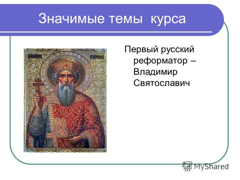 Значимые темы курса Первый русский реформатор – Владимир Святославич