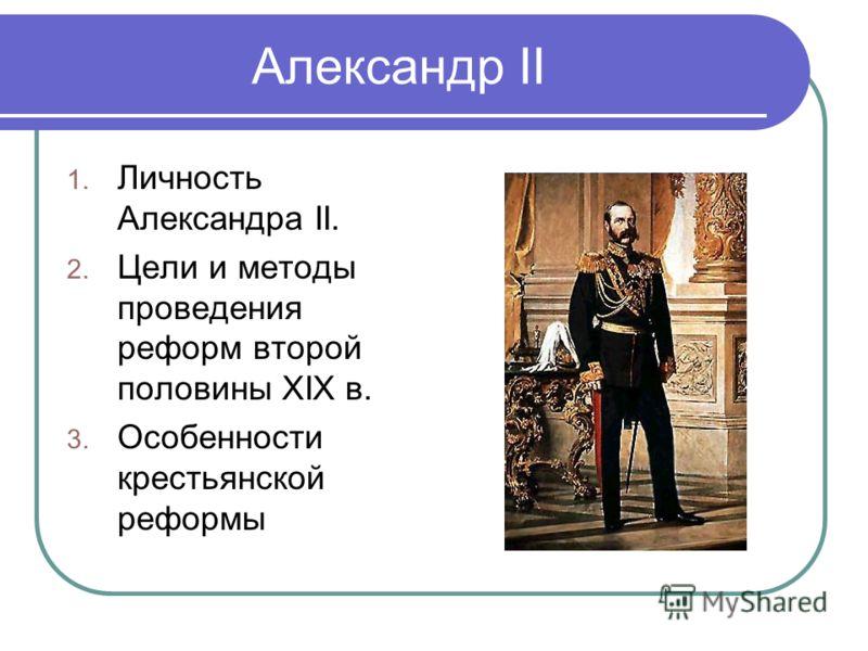 Александр II 1. Личность Александра II. 2. Цели и методы проведения реформ второй половины ХIХ в. 3. Особенности крестьянской реформы