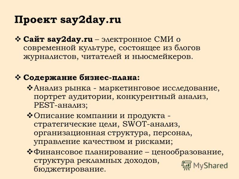 Проект say2day.ru Сайт say2day.ru – электронное СМИ о современной культуре, состоящее из блогов журналистов, читателей и ньюсмейкеров. Содержание бизнес-плана: Анализ рынка - маркетинговое исследование, портрет аудитории, конкурентный анализ, PEST-ан
