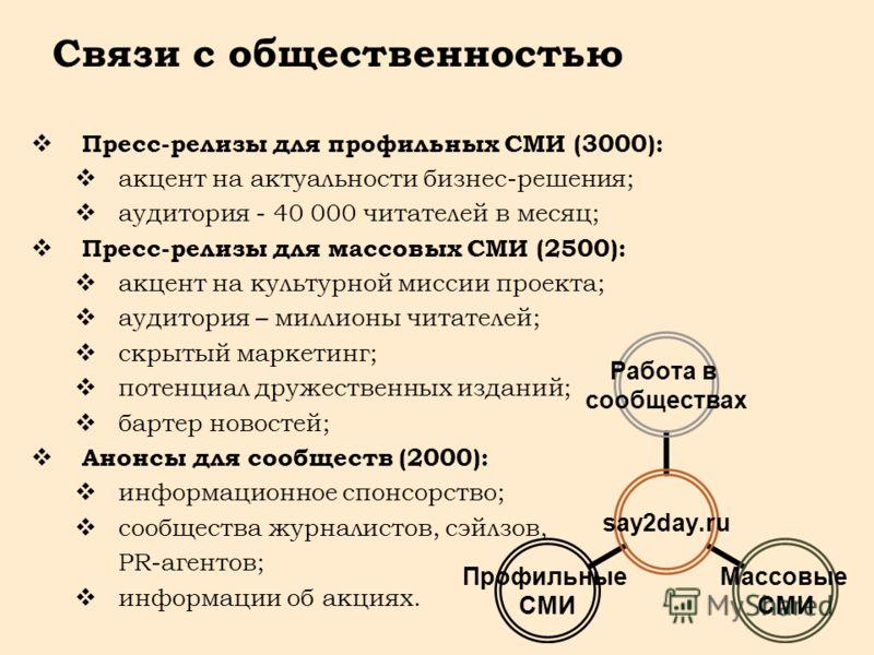 Связи с общественностью say2day.ru Работа в сообществах Массовые СМИ Профильные СМИ Пресс-релизы для профильных СМИ (3000): акцент на актуальности бизнес-решения; аудитория - 40 000 читателей в месяц; Пресс-релизы для массовых СМИ (2500): акцент на к