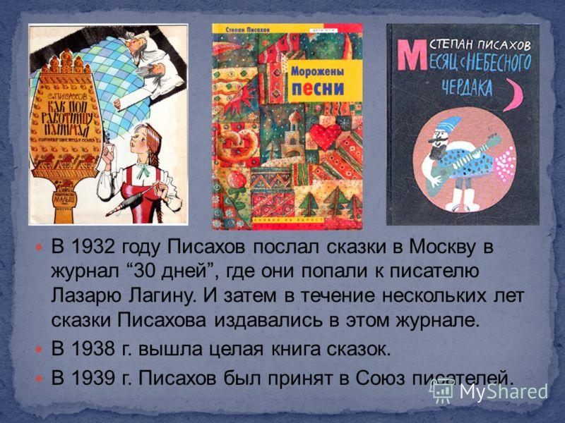 В 1932 году Писахов послал сказки в Москву в журнал 30 дней, где они попали к писателю Лазарю Лагину. И затем в течение нескольких лет сказки Писахова издавались в этом журнале. В 1938 г. вышла целая книга сказок. В 1939 г. Писахов был принят в Союз