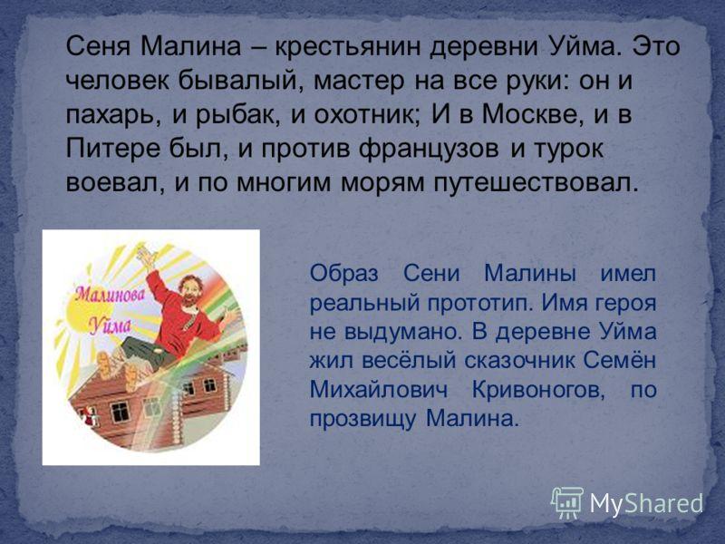 Сеня Малина – крестьянин деревни Уйма. Это человек бывалый, мастер на все руки: он и пахарь, и рыбак, и охотник; И в Москве, и в Питере был, и против французов и турок воевал, и по многим морям путешествовал. Образ Сени Малины имел реальный прототип.