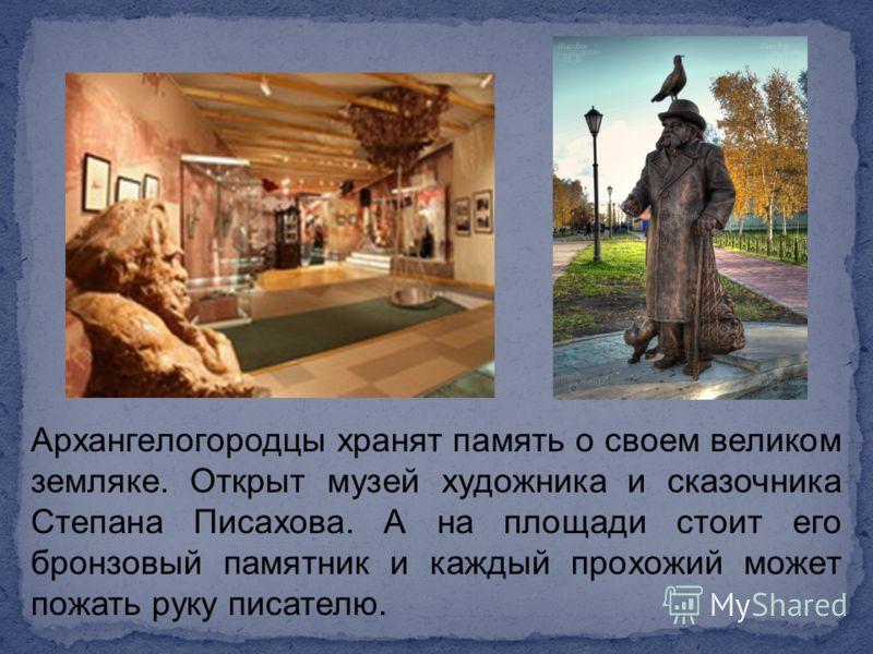 Архангелогородцы хранят память о своем великом земляке. Открыт музей художника и сказочника Степана Писахова. А на площади стоит его бронзовый памятник и каждый прохожий может пожать руку писателю.
