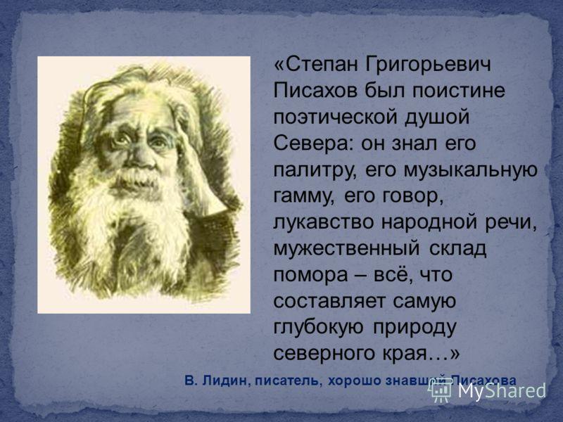 «Степан Григорьевич Писахов был поистине поэтической душой Севера: он знал его палитру, его музыкальную гамму, его говор, лукавство народной речи, мужественный склад помора – всё, что составляет самую глубокую природу северного края…» В. Лидин, писат